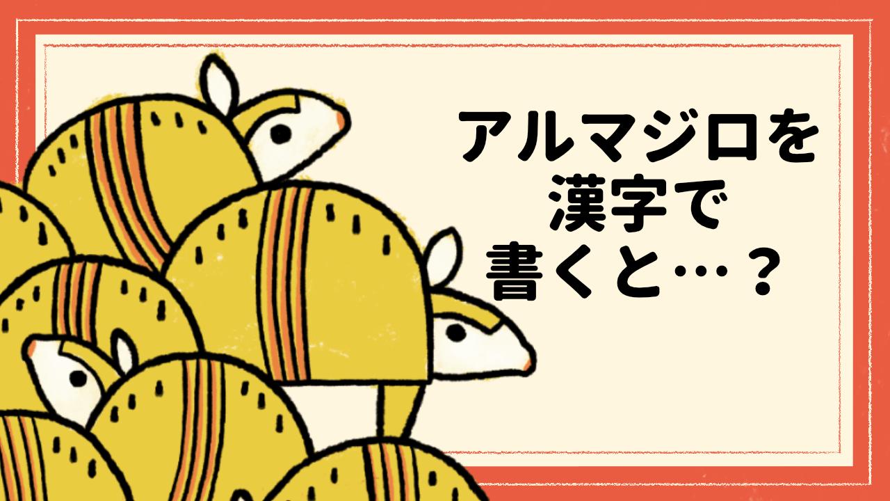 アルマジロを漢字で書くと・・・?